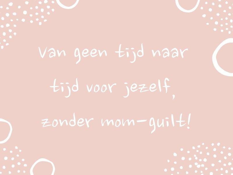 Van geen tijd naar tijd voor jezelf, zonder mom-guilt